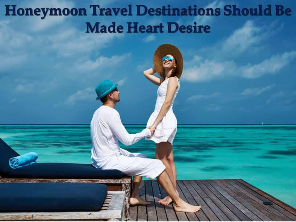 Honeymoon Travel Destinations Should Be Made Heart Desire