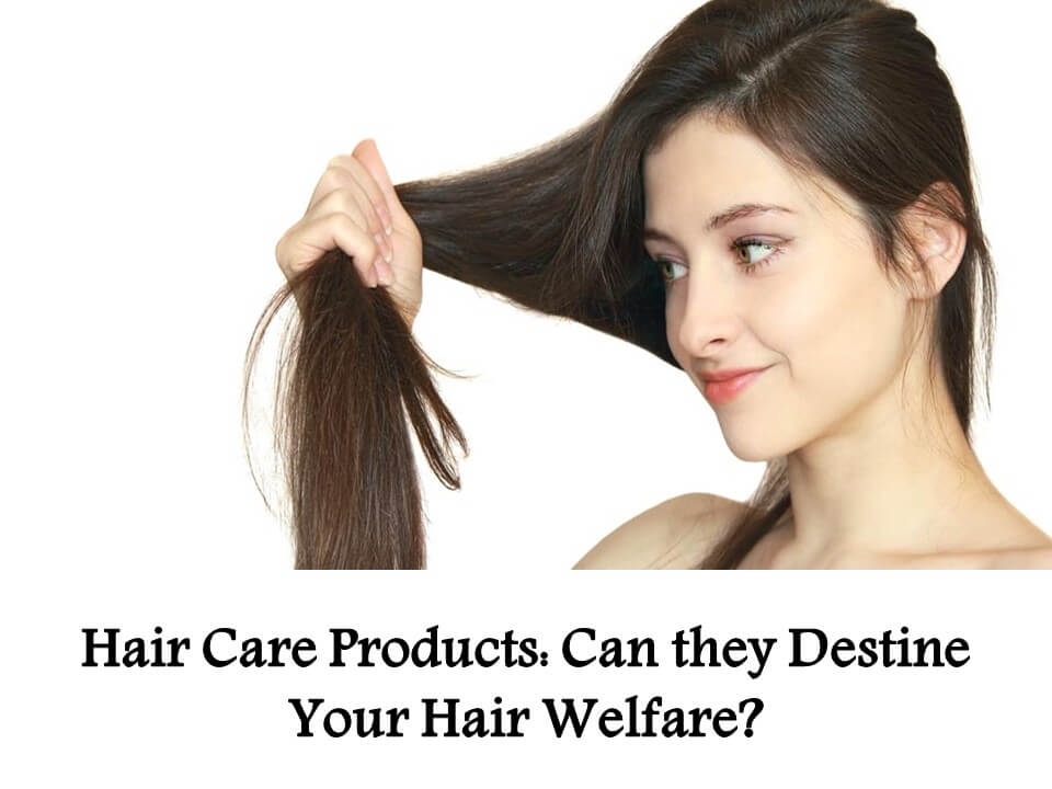 Hair Care Products Can they Destine Your Hair Welfare