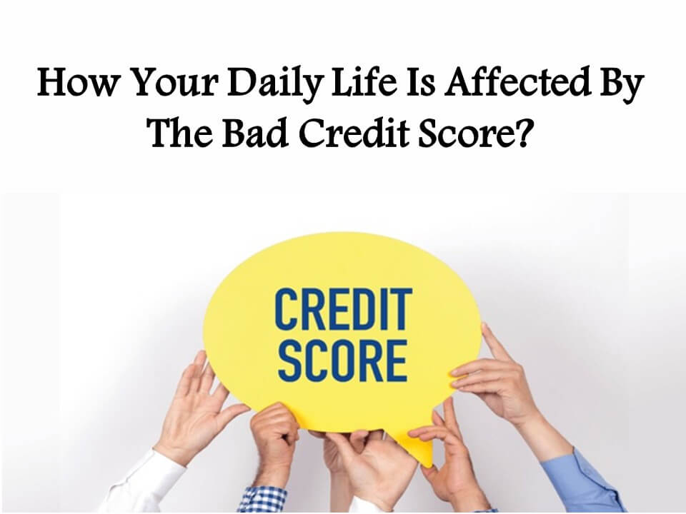 How Your Daily Life Is Affected By The Bad Credit Score
