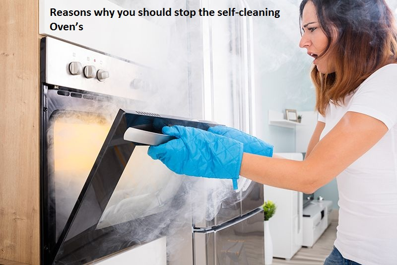 Reasons why you should stop the self-cleaning Oven's